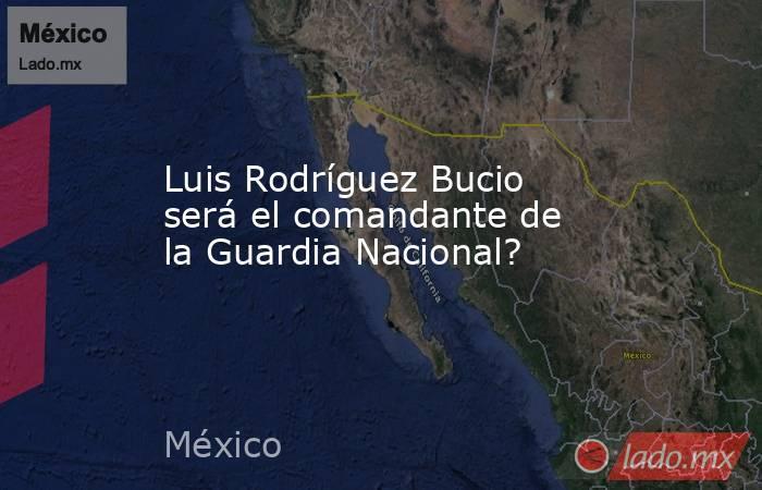 Luis Rodríguez Bucio será el comandante de la Guardia Nacional?. Noticias en tiempo real