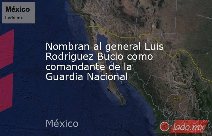 Nombran al general Luis Rodríguez Bucio como comandante de la Guardia Nacional. Noticias en tiempo real