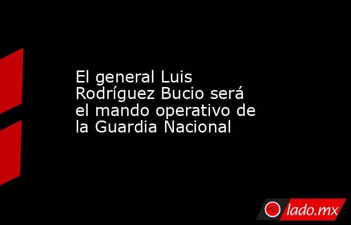 El general Luis Rodríguez Bucio será el mando operativo de la Guardia Nacional. Noticias en tiempo real