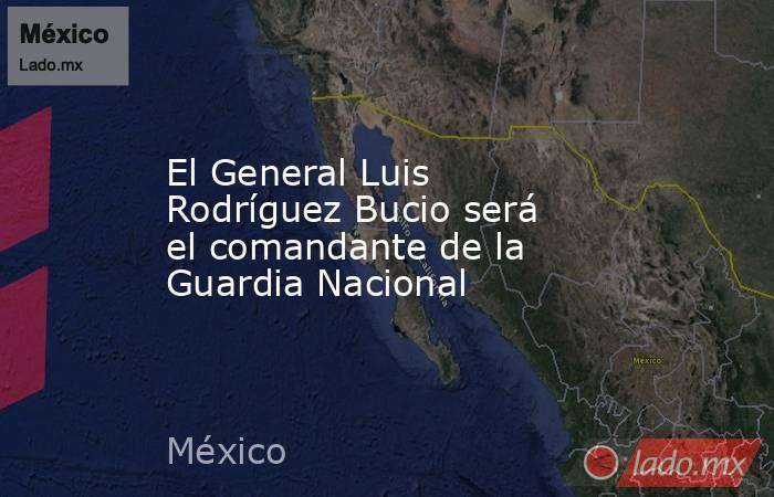 El General Luis Rodríguez Bucio será el comandante de la Guardia Nacional. Noticias en tiempo real