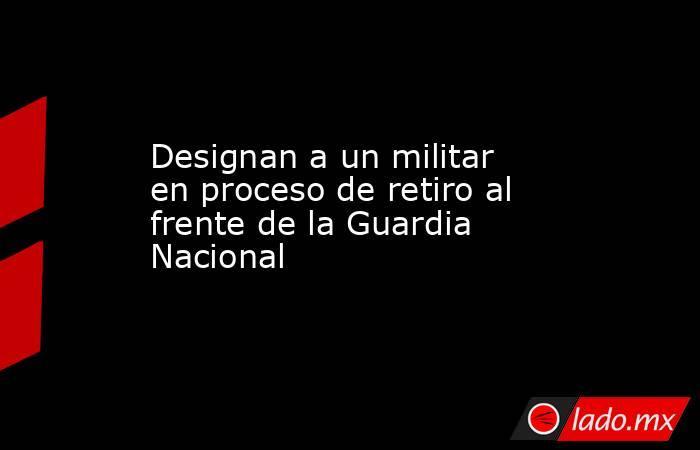 Designan a un militar en proceso de retiro al frente de la Guardia Nacional. Noticias en tiempo real