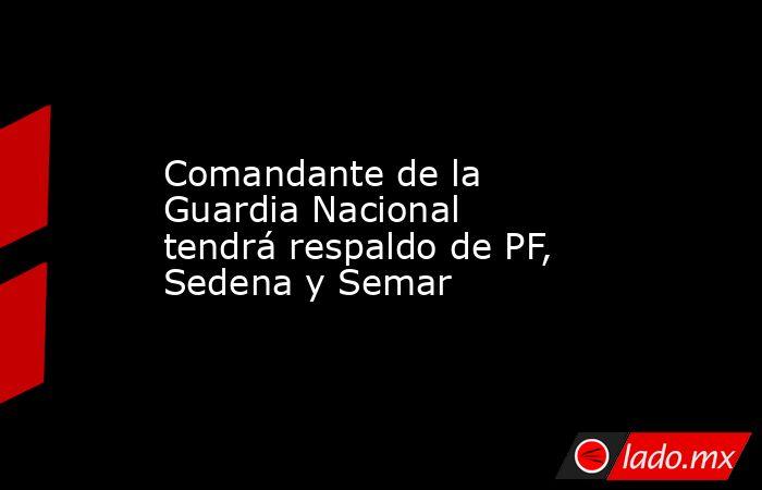 Comandante de la Guardia Nacional tendrá respaldo de PF, Sedena y Semar. Noticias en tiempo real