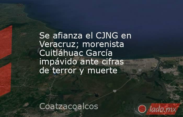 Se afianza el CJNG en Veracruz; morenista Cuitláhuac García impávido ante cifras de terror y muerte. Noticias en tiempo real