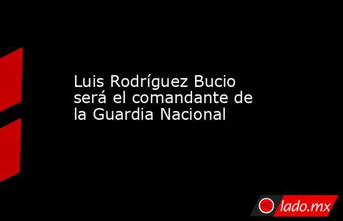 Luis Rodríguez Bucio será el comandante de la Guardia Nacional. Noticias en tiempo real
