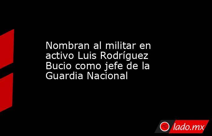 Nombran al militar en activo Luis Rodríguez Bucio como jefe de la Guardia Nacional. Noticias en tiempo real