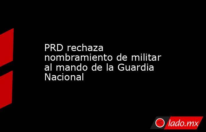 PRD rechaza nombramiento de militar al mando de la Guardia Nacional. Noticias en tiempo real