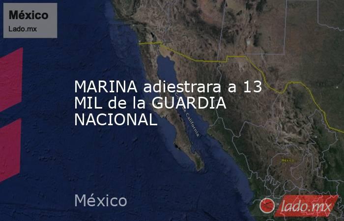 MARINA adiestrara a 13 MIL de la GUARDIA NACIONAL. Noticias en tiempo real