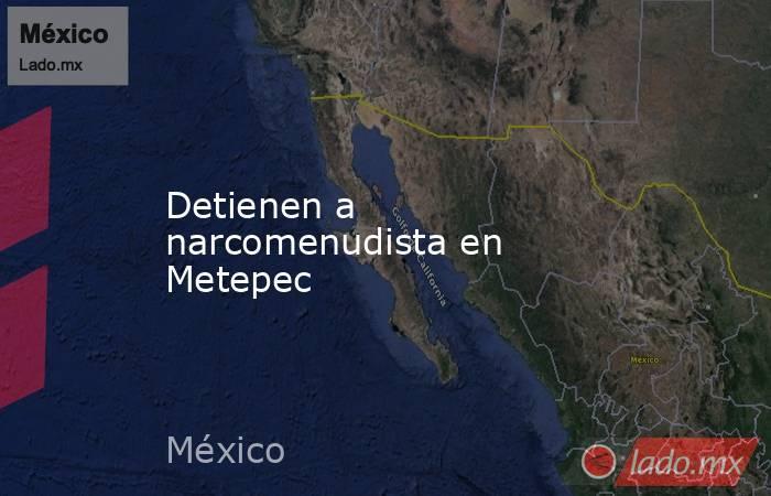 Detienen a narcomenudista en Metepec. Noticias en tiempo real