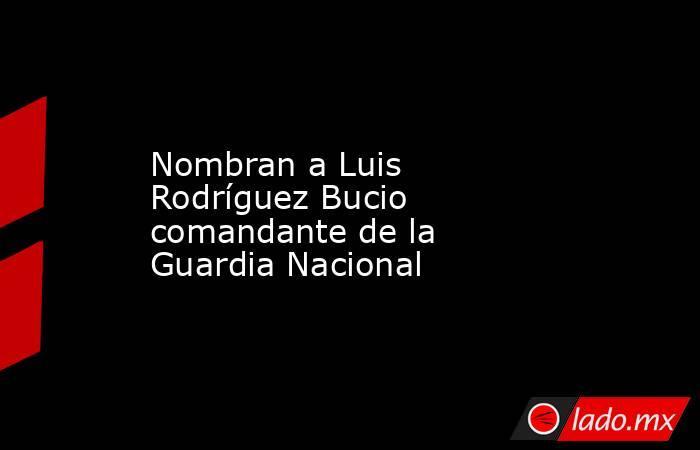 Nombran a Luis Rodríguez Bucio comandante de la Guardia Nacional. Noticias en tiempo real