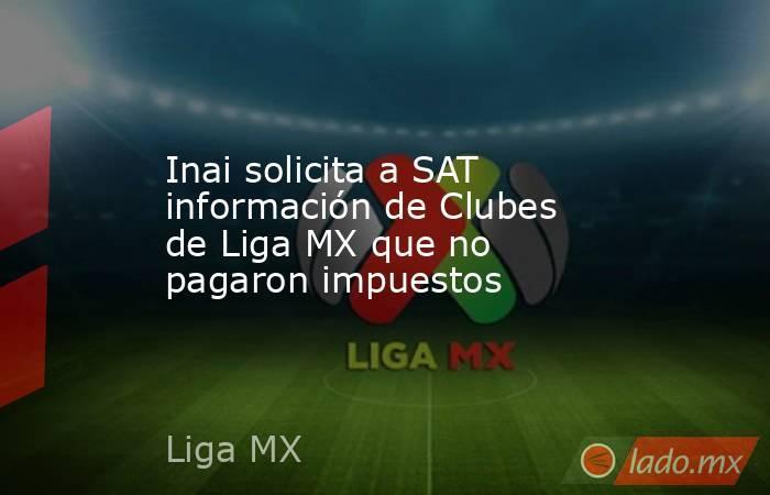 Inai solicita a SAT información de Clubes de Liga MX que no pagaron impuestos. Noticias en tiempo real