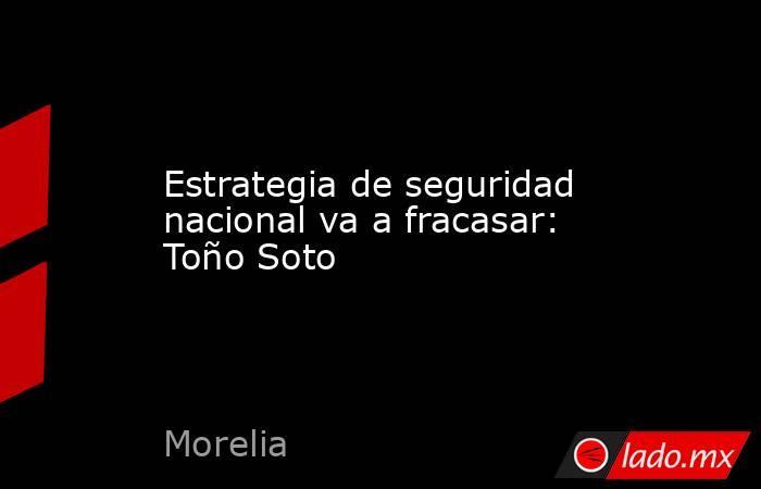 Estrategia de seguridad nacional va a fracasar: Toño Soto. Noticias en tiempo real