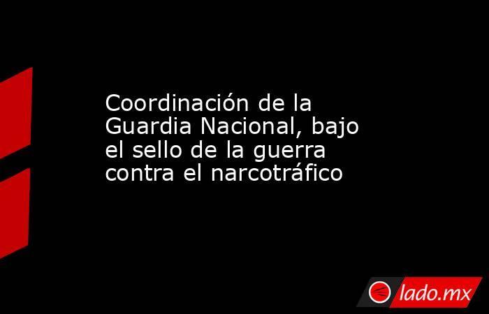 Coordinación de la Guardia Nacional, bajo el sello de la guerra contra el narcotráfico. Noticias en tiempo real