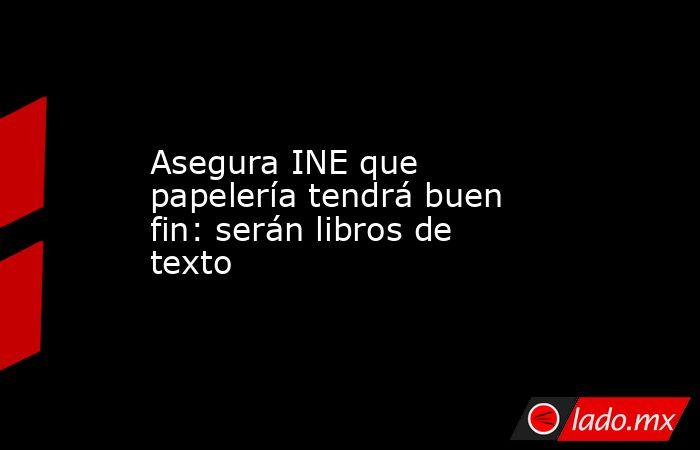 Asegura INE que papelería tendrá buen fin: serán libros de texto. Noticias en tiempo real