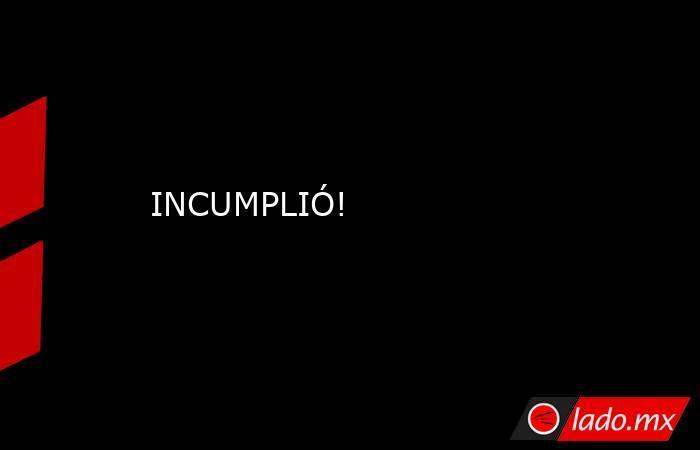 INCUMPLIÓ!. Noticias en tiempo real