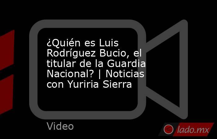 ¿Quién es Luis Rodríguez Bucio, el titular de la Guardia Nacional? | Noticias con Yuriria Sierra. Noticias en tiempo real