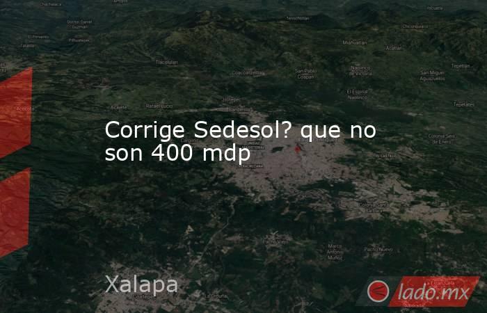 Corrige Sedesol? que no son 400 mdp. Noticias en tiempo real