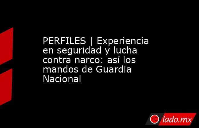 PERFILES   Experiencia en seguridad y lucha contra narco: así los mandos de Guardia Nacional. Noticias en tiempo real