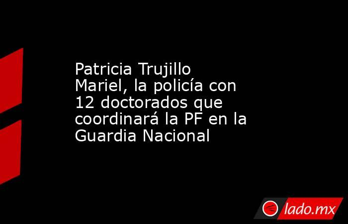 Patricia Trujillo Mariel, la policía con 12 doctorados que coordinará la PF en la Guardia Nacional. Noticias en tiempo real