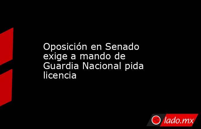 Oposición en Senado exige a mando de Guardia Nacional pida licencia. Noticias en tiempo real