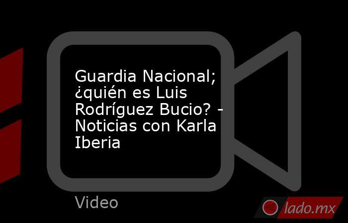 Guardia Nacional; ¿quién es Luis Rodríguez Bucio? - Noticias con Karla Iberia. Noticias en tiempo real