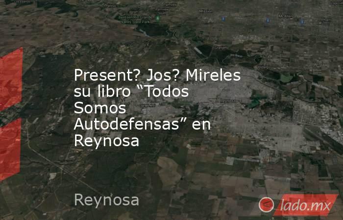 """Present? Jos? Mireles su libro """"Todos Somos Autodefensas"""" en Reynosa. Noticias en tiempo real"""