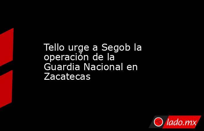 Tello urge a Segob la operación de la Guardia Nacional en Zacatecas. Noticias en tiempo real