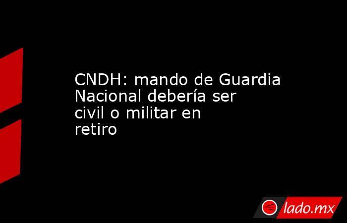 CNDH: mando de Guardia Nacional debería ser civil o militar en retiro. Noticias en tiempo real