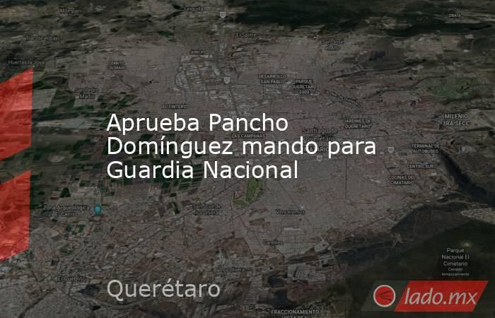 Aprueba Pancho Domínguez mando para Guardia Nacional. Noticias en tiempo real