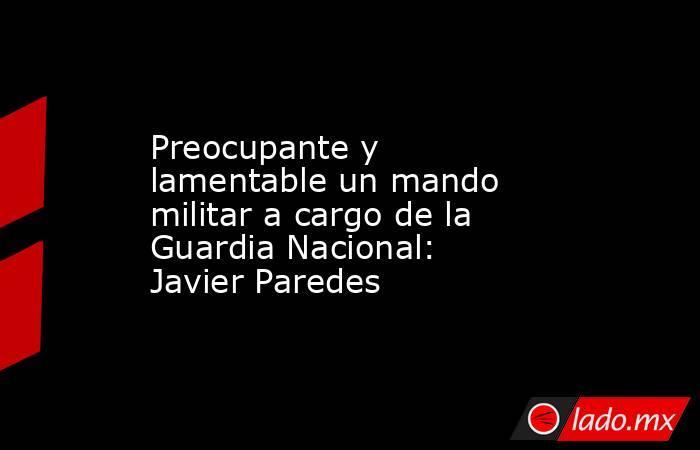 Preocupante y lamentable un mando militar a cargo de la Guardia Nacional: Javier Paredes. Noticias en tiempo real