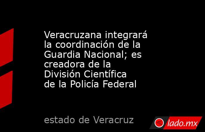 Veracruzana integrará la coordinación de la Guardia Nacional; es creadora de la División Científica de la Policía Federal. Noticias en tiempo real