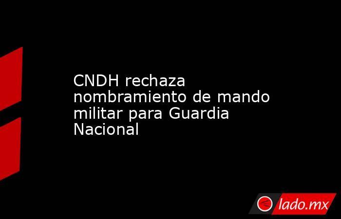 CNDH rechaza nombramiento de mando militar para Guardia Nacional. Noticias en tiempo real