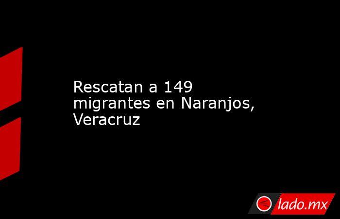 Rescatan a 149 migrantes en Naranjos, Veracruz. Noticias en tiempo real