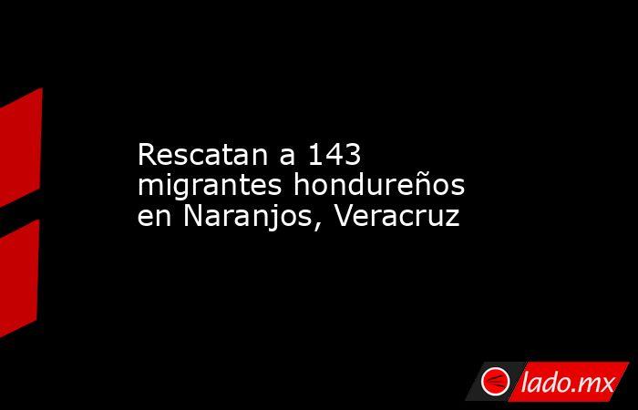 Rescatan a 143 migrantes hondureños en Naranjos, Veracruz. Noticias en tiempo real