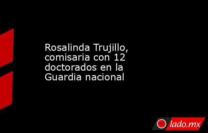 Rosalinda Trujillo, comisaria con 12 doctorados en la Guardia nacional. Noticias en tiempo real