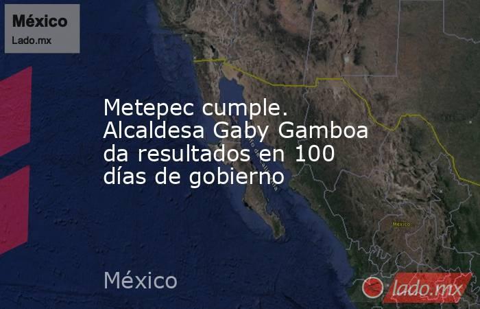 Metepec cumple. Alcaldesa Gaby Gamboa da resultados en 100 días de gobierno. Noticias en tiempo real