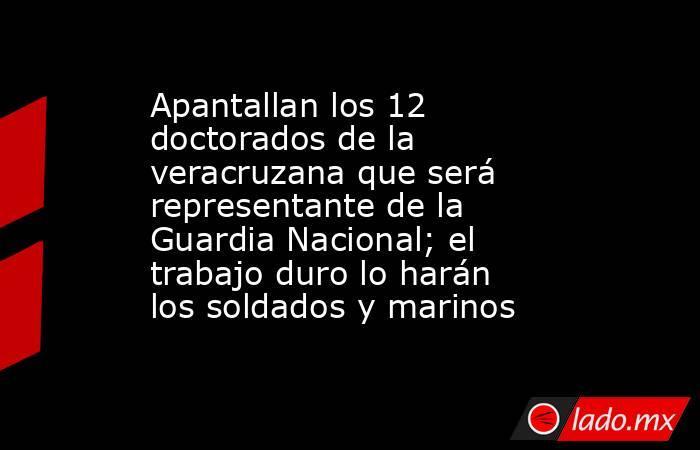 Apantallan los 12 doctorados de la veracruzana que será representante de la Guardia Nacional; el trabajo duro lo harán los soldados y marinos. Noticias en tiempo real