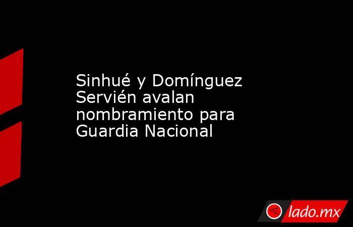 Sinhué y Domínguez Servién avalan nombramiento para Guardia Nacional. Noticias en tiempo real