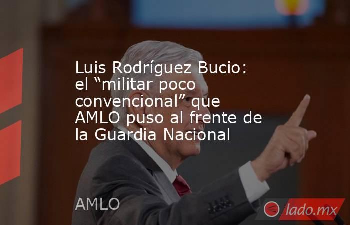 """Luis Rodríguez Bucio: el """"militar poco convencional"""" que AMLO puso al frente de la Guardia Nacional. Noticias en tiempo real"""