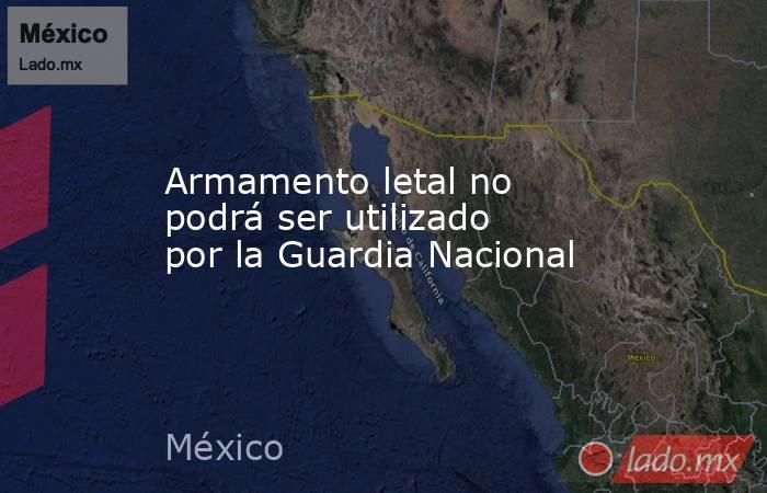 Armamento letal no podrá ser utilizado por la Guardia Nacional. Noticias en tiempo real
