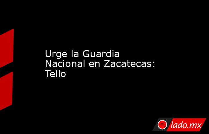 Urge la Guardia Nacional en Zacatecas: Tello. Noticias en tiempo real