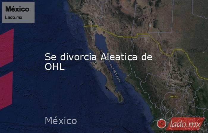 Se divorcia Aleatica de OHL. Noticias en tiempo real