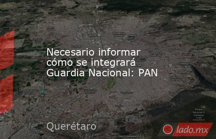Necesario informar cómo se integrará Guardia Nacional: PAN. Noticias en tiempo real