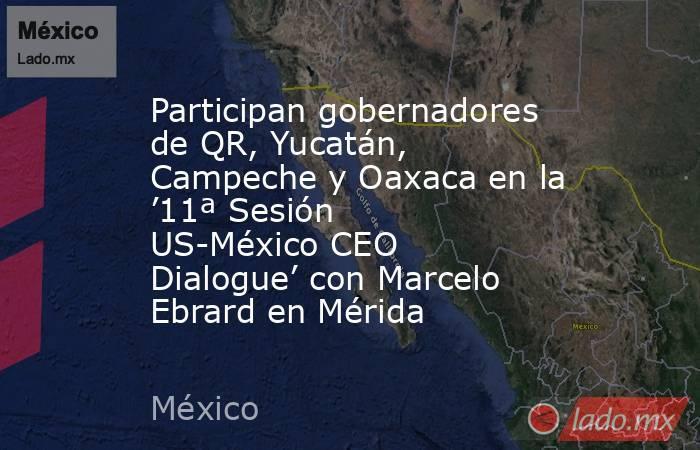 Participan gobernadores de QR, Yucatán, Campeche y Oaxaca en la '11ª Sesión US-México CEO Dialogue' con Marcelo Ebrard en Mérida. Noticias en tiempo real