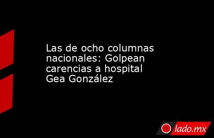 Las de ocho columnas nacionales: Golpean carencias a hospital Gea González. Noticias en tiempo real