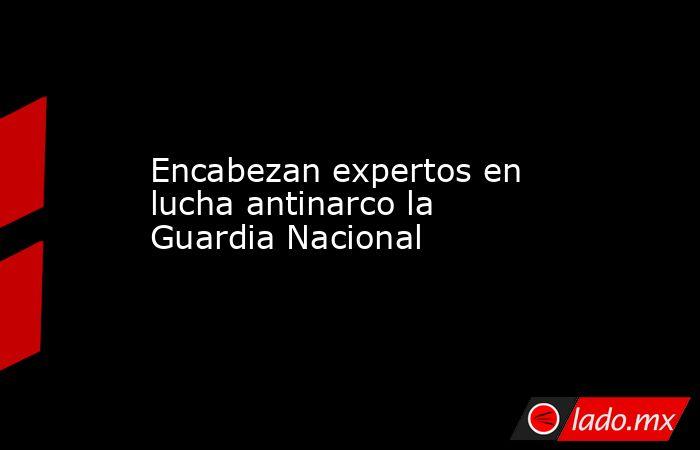 Encabezan expertos en lucha antinarco la Guardia Nacional. Noticias en tiempo real