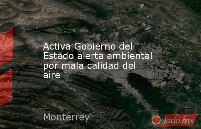 Activa Gobierno del Estado alerta ambiental por mala calidad del aire. Noticias en tiempo real