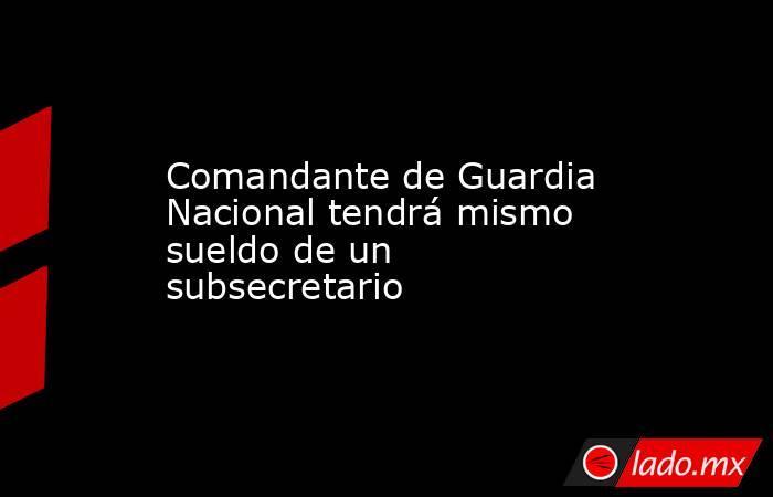 Comandante de Guardia Nacional tendrá mismo sueldo de un subsecretario. Noticias en tiempo real