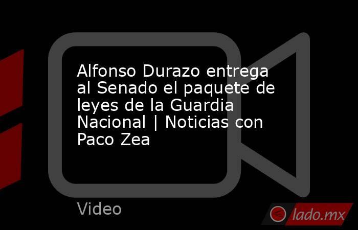 Alfonso Durazo entrega al Senado el paquete de leyes de la Guardia Nacional | Noticias con Paco Zea. Noticias en tiempo real