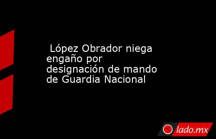 López Obrador niega engaño por designación de mando de Guardia Nacional. Noticias en tiempo real