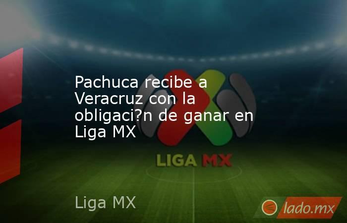 Pachuca recibe a Veracruz con la obligaci?n de ganar en Liga MX. Noticias en tiempo real
